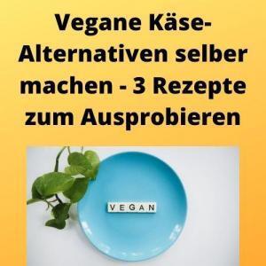 Vegane Käse-Alternativen selber machen - 3 Rezepte zum Ausprobieren